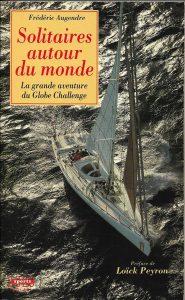 Ouvrage de Frédéric Augendre, paru chez Solar, sur le premier tour du monde à la voile en solitaire et sans escales, le Globe Challenge (futur Vendée Globe)